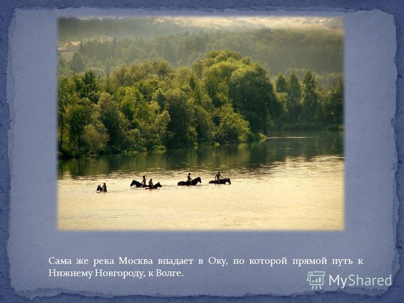 Сама же река Москва впадает в Оку, по которой прямой путь к Нижнему Новгороду, к Волге.