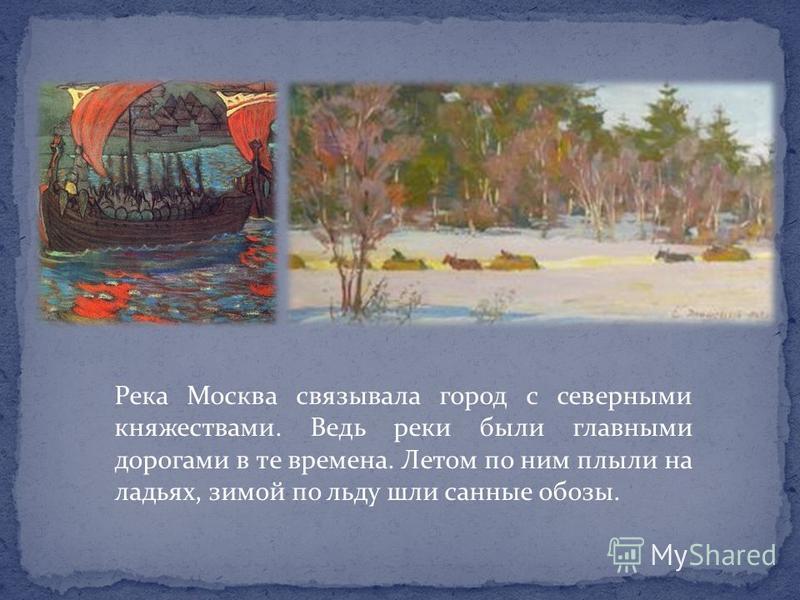 Река Москва связывала город с северными княжествами. Ведь реки были главными дорогами в те времена. Летом по ним плыли на ладьях, зимой по льду шли санные обозы.