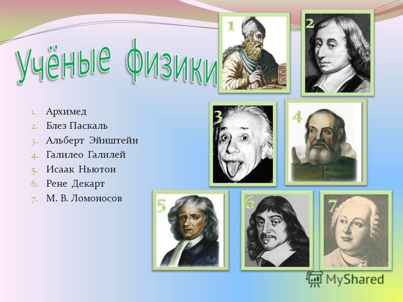 1. Архимед 2. Блез Паскаль 3. Альберт Эйнштейн 4. Галилео Галилей 5. Исаак Ньютон 6. Рене Декарт 7. М. В. Ломоносов
