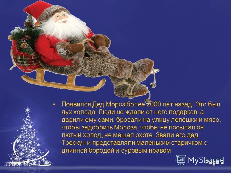 Free Powerpoint TemplatesPage 2 Появился Дед Мороз более 2000 лет назад. Это был дух холода. Люди не ждали от него подарков, а дарили ему сами, бросали на улицу лепёшки и мясо, чтобы задобрить Мороза, чтобы не посылал он лютый холод, не мешал охоте.