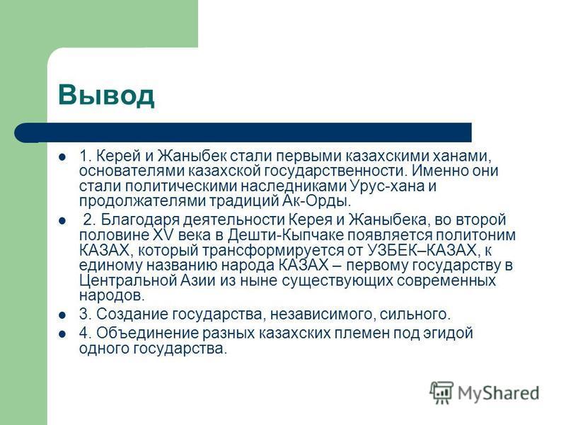 Вывод 1. Керей и Жаныбек стали первыми казахскими ханами, основателями казахской государственности. Именно они стали политическими наследниками Урус-хана и продолжателями традиций Ак-Орды. 2. Благодаря деятельности Керея и Жаныбека, во второй половин