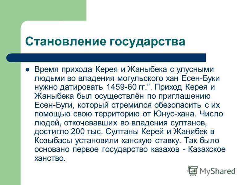 Становление государства Время прихода Керея и Жаныбека с улусными людьми во владения могольского хан Есен-Буки нужно датировать 1459-60 гг.. Приход Керея и Жаныбека был осуществлён по приглашению Есен-Буги, который стремился обезопасить с их помощью