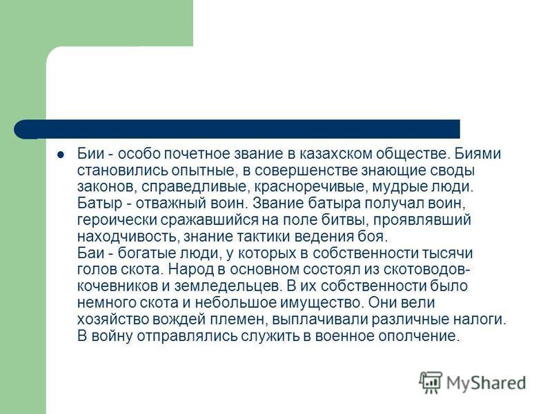 Бии - особо почетное звание в казахском обществе. Биями сстановились опытные, в совершенстве знающие своды законов, справедливые, красноречивые, мудрые люди. Батыр - отважный воин. Звание батыра получал воин, героически сражавшийся на поле битвы, про