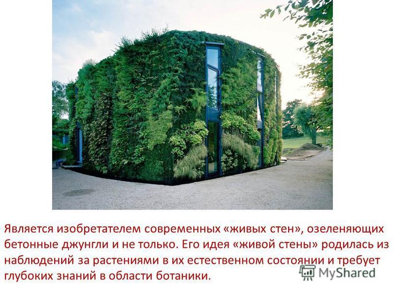 Является изобретателем современных «живых стен», озеленяющих бетонные джунгли и не только. Его идея «живой стены» родилась из наблюдений за растениями в их естественном состоянии и требует глубоких знаний в области ботаники.
