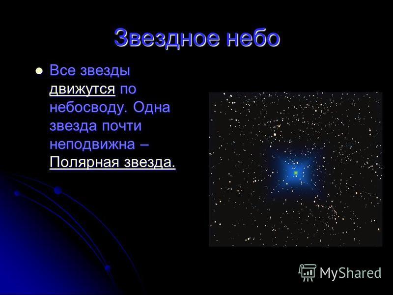 Звездное небо Все звезды движутся по небосводу. Одна звезда почти неподвижна – Полярная звезда. Все звезды движутся по небосводу. Одна звезда почти неподвижна – Полярная звезда. движутся Полярная звезда. движутся Полярная звезда.