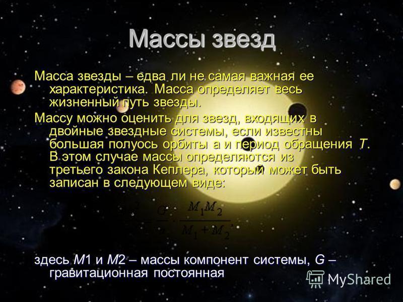 Масса звезды – едва ли не самая важная ее характеристика. Масса определяет весь жизненный путь звезды. Массу можно оценить для звезд, входящих в двойные звездные системы, если известны большая полуось орбиты а и период обращения T. В этом случае масс