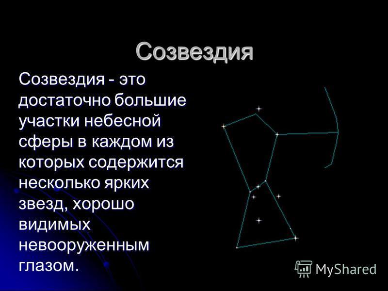 Созвездия Созвездия - это достаточно большие участки небесной сферы в каждом из которых содержится несколько ярких звезд, хорошо видимых невооруженным глазом.