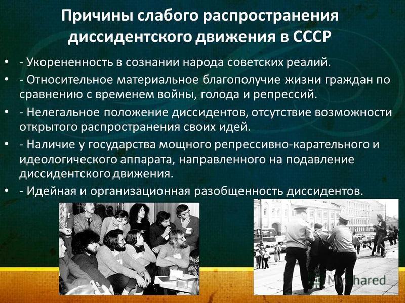 Причины слабого распространения диссидентского движения в СССР - Укорененность в сознании народа советских реалий. - Относительное материальное благополучие жизни граждан по сравнению с временем войны, голода и репрессий. - Нелегальное положение дисс