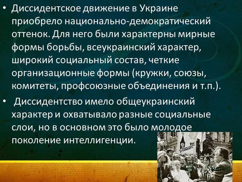 Диссидентское движение в Украине приобрело национально-демократический оттенок. Для него были характерны мирные формы борьбы, всеукраинский характер, широкий социальный состав, четкие организационные формы (кружки, союзы, комитеты, профсоюзные объеди