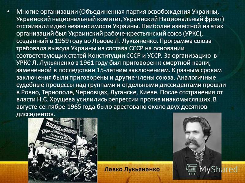 Многие организации (Объединенная партия освобождения Украины, Украинский национальный комитет, Украинский Национальный фронт) отстаивали идею независимости Украины. Наиболее известной из этих организаций был Украинский рабоче-крестьянский союз (УРКС)