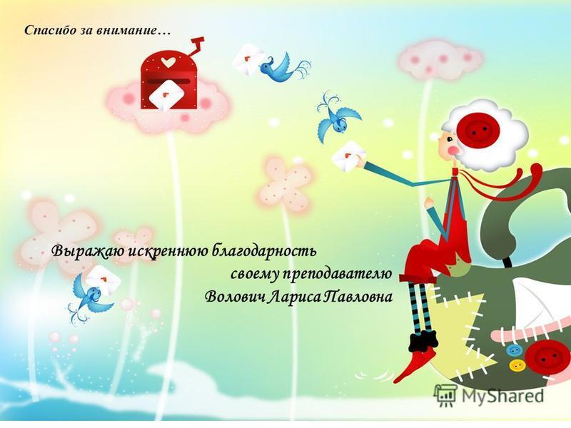 Выражаю искреннюю благодарность своему преподавателю Волович Лариса Павловна Спасибо за внимание…