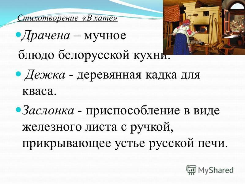 Стихотворение «В хате» Драчена – мучное блюдо белорусской кухни. Дежка - деревянная кадка для кваса. Заслонка - приспособление в виде железного листа с ручкой, прикрывающее устье русской печи.
