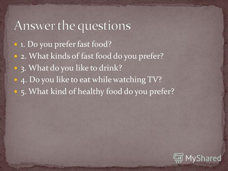 1. Do you prefer fast food? 2. What kinds of fast food do you prefer? 3. What do you like to drink? 4. Do you like to eat while watching TV? 5. What kind of healthy food do you prefer?