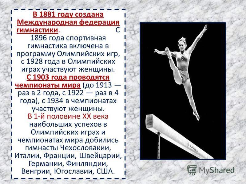 В 1881 году создана Международная федерация гимнастики. С 1896 года спортивная гимнастика включена в программу Олимпийских игр, с 1928 года в Олимпийских играх участвуют женщины. С 1903 года проводятся чемпионаты мира (до 1913 раз в 2 года, с 1922 ра