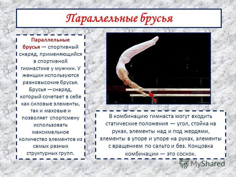 Параллельные брусья Параллельные брусья спортивный снаряд, применяющийся в спортивной гимнастике у мужчин. У женщин используются разновысокие брусья. Брусья снаряд, который сочетает в себе как силовые элементы, так и маховые и позволяет спортсмену ис