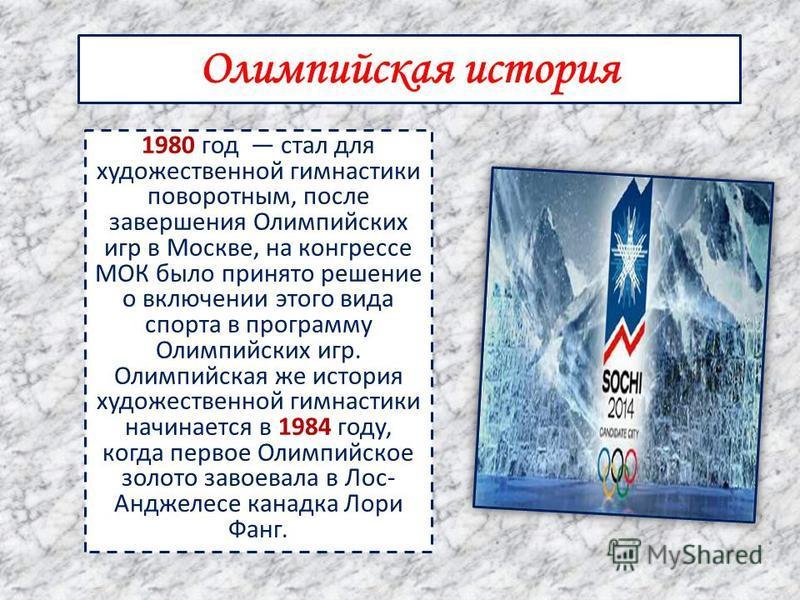 1980 год стал для художественной гимнастики поворотным, после завершения Олимпийских игр в Москве, на конгрессе МОК было принято решение о включении этого вида спорта в программу Олимпийских игр. Олимпийская же история художественной гимнастики начин
