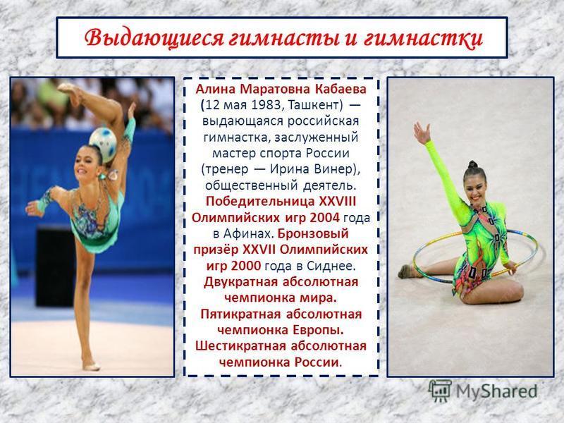 Алина Маратовна Кабаева (12 мая 1983, Ташкент) выдающаяся российская гимнастка, заслуженный мастер спорта России (тренер Ирина Винер), общественный деятель. Победительница XXVIII Олимпийских игр 2004 года в Афинах. Бронзовый призёр XXVII Олимпийских