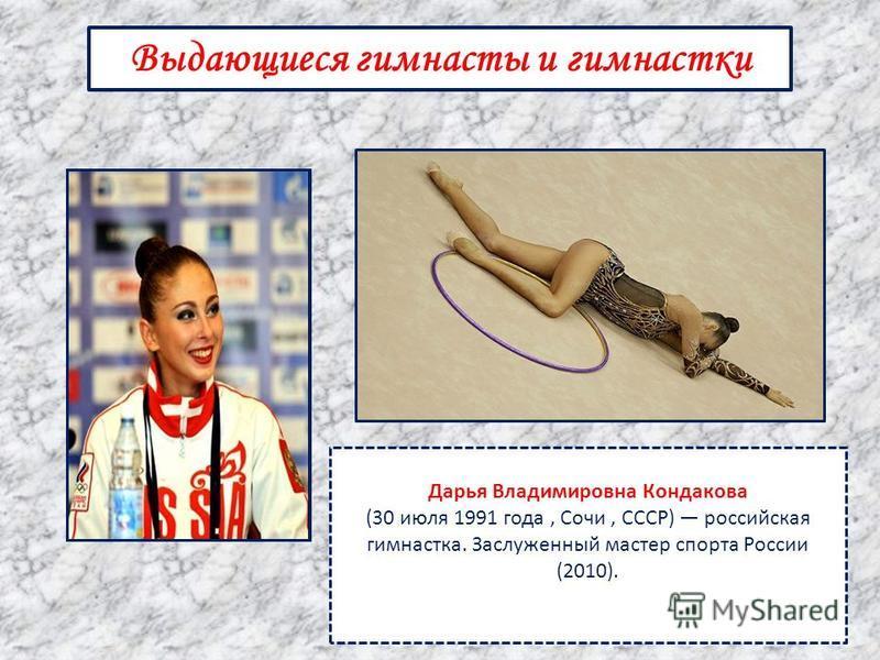 Выдающиеся гимнасты и гимнастки Дарья Владимировна Кондакова (30 июля 1991 года, Сочи, СССР) российская гимнастка. Заслуженный мастер спорта России (2010).