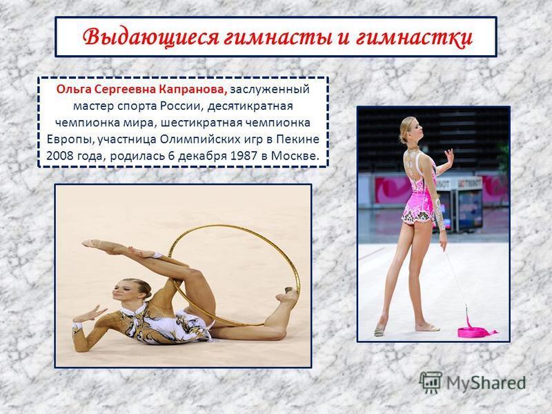 Выдающиеся гимнасты и гимнастки Ольга Сергеевна Капранова, заслуженный мастер спорта России, десятикратная чемпионка мира, шестикратная чемпионка Европы, участница Олимпийских игр в Пекине 2008 года, родилась 6 декабря 1987 в Москве.