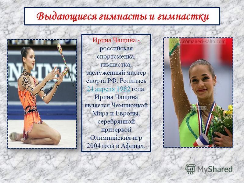 Выдающиеся гимнасты и гимнастки Ирина Чащина - российская спортсменка, гимнастка, заслуженный мастер спорта РФ. Родилась 24 апреля 1982 года. Ирина Чащина является Чемпионкой Мира и Европы, серебряной примеркой Олимпийских игр 2004 года в Афинах. 24
