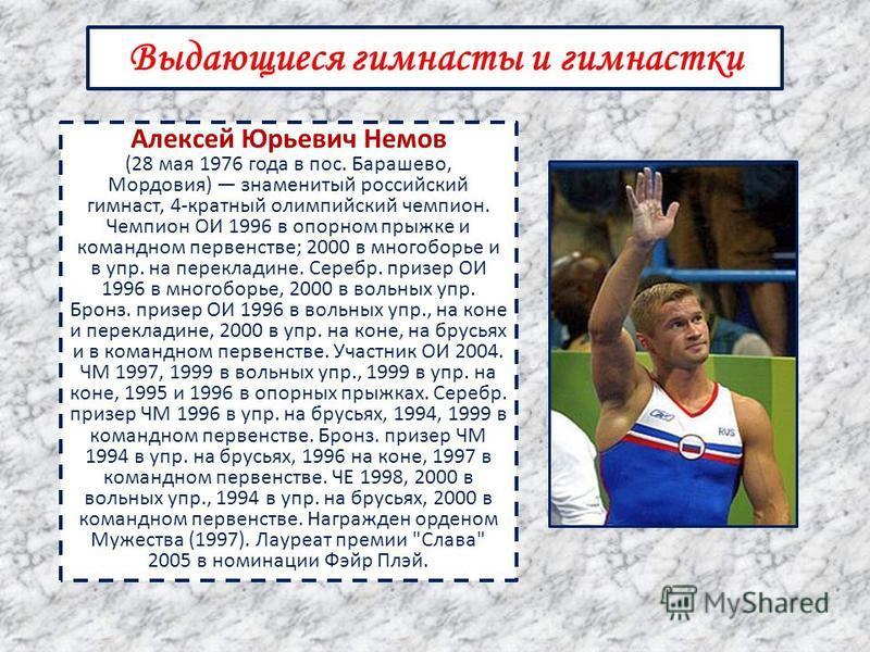 Выдающиеся гимнасты и гимнастки Алексей Юрьевич Немов (28 мая 1976 года в пос. Барашево, Мордовия) знаменитый российский гимнаст, 4-кратный олимпийский чемпион. Чемпион ОИ 1996 в опорном прыжке и командном первенстве; 2000 в многоборье и в упр. на пе
