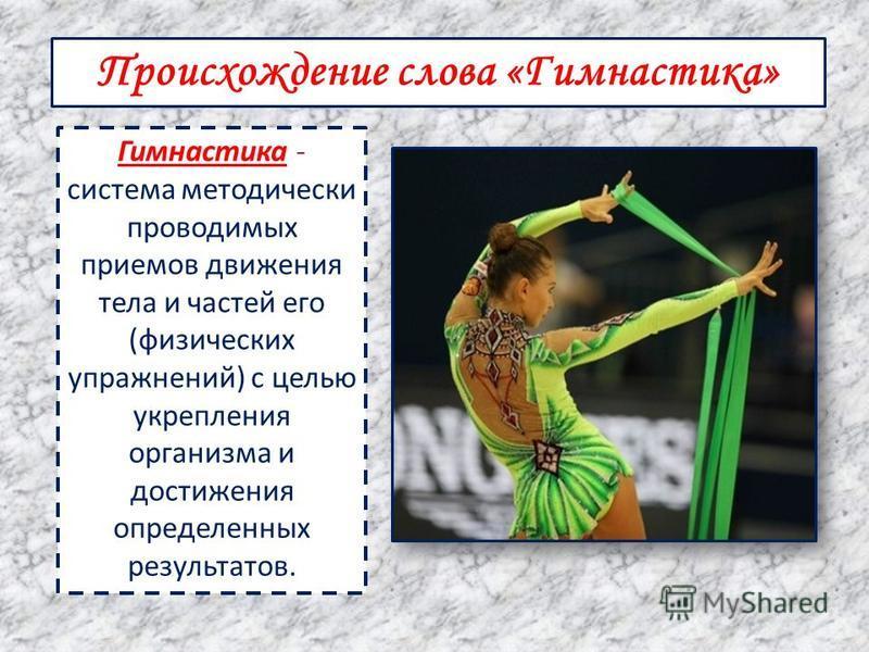 Происхождение слова «Гимнастика» Гимнастика - система методически проводимых приемов движения тела и частей его (физических упражнений) с целью укрепления организма и достижения определенных результатов.