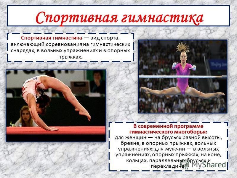 Спортивная гимнастика Спортивная гимнастика вид спорта, включающий соревнования на гимнастических снарядах, в вольных упражнениях и в опорных прыжках. В современной программе гимнастического многоборья: В современной программе гимнастического многобо
