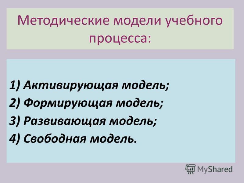 Методические модели учебного процесса: 1) Активирующая модель; 2) Формирующая модель; 3) Развивающая модель; 4) Свободная модель.