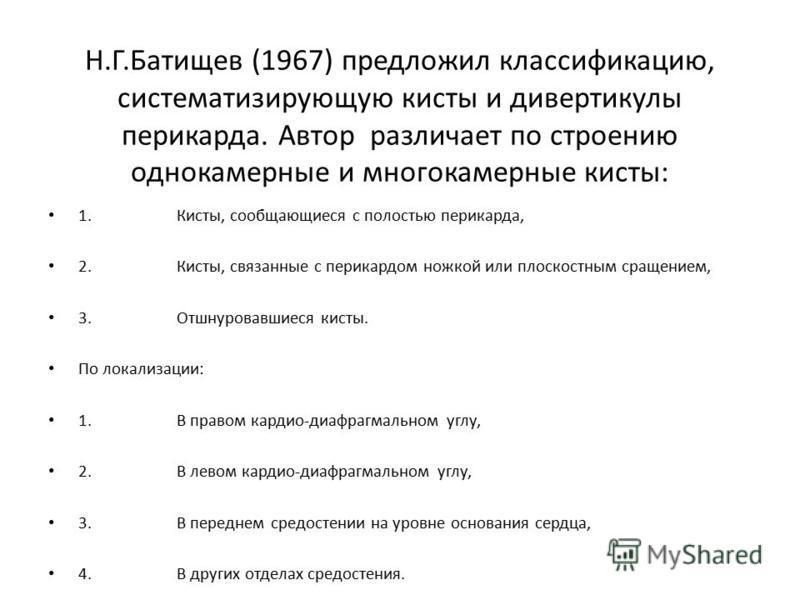 Н.Г.Батищев (1967) предложил классификацию, систематизирующую кисты и дивертикулы перикарда. Автор различает по строению однокамерные и многокамерные кисты: 1. Кисты, сообщающиеся с полостью перикарда, 2. Кисты, связанные с перикардом ножкой или плос