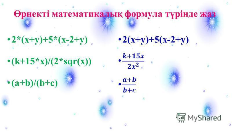 2*(x+y)+5*(x-2+y) (k+15*x)/(2*sqr(x)) (a+b)/(b+c) Өрнекті математикалық формула түрінде жаз