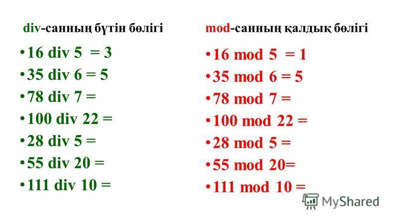div-санның бүтін бөлігі 16 div 5 = 3 35 div 6 = 5 78 div 7 = 100 div 22 = 28 div 5 = 55 div 20 = 111 div 10 = mod-санның қалдық бөлігі 16 mod 5 = 1 35 mod 6 = 5 78 mod 7 = 100 mod 22 = 28 mod 5 = 55 mod 20= 111 mod 10 =