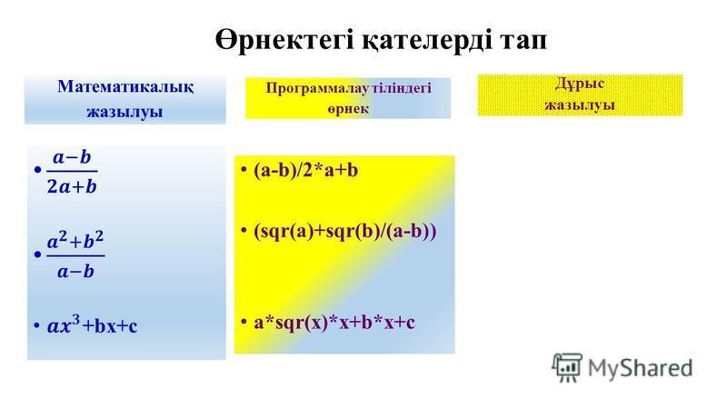 Өрнектегі қателерді тап Математикалық жазылуы Программалау тіліндегі өрнек (a-b)/2*a+b (sqr(a)+sqr(b)/(a-b)) a*sqr(x)*x+b*x+c Дұрыс жазылуы