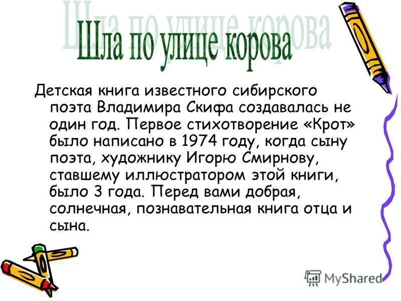 Детская книга известного сибирского поэта Владимира Скифа создавалась не один год. Первое стихотворение «Крот» было написано в 1974 году, когда сыну поэта, художнику Игорю Смирнову, ставшему иллюстратором этой книги, было 3 года. Перед вами добрая, с
