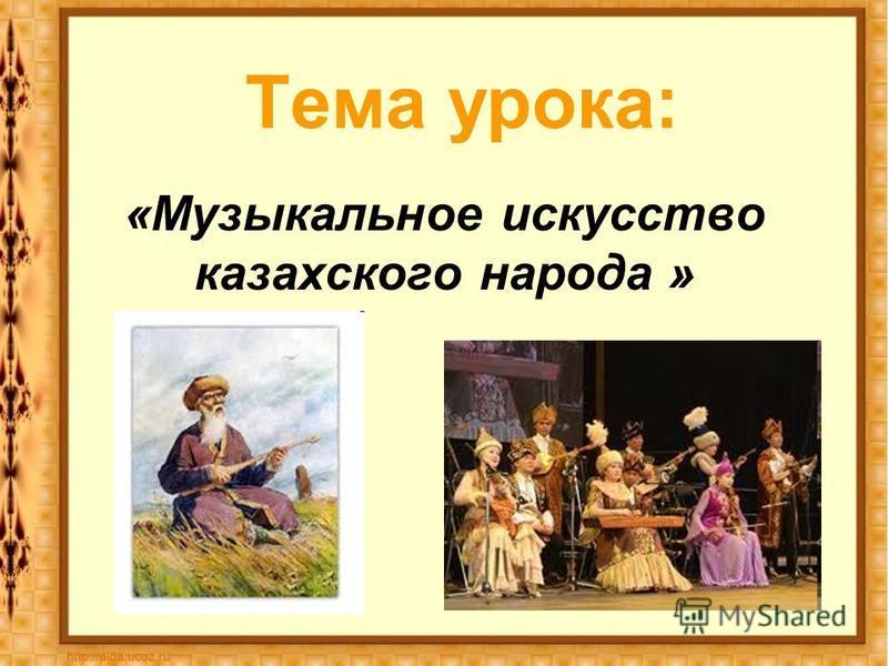 Тема урока: «Музыкальное искусство казахского народа »