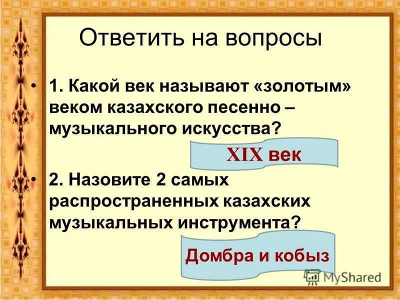 Ответить на вопросы 1. Какой век называют «золотым» веком казахского песенно – музыкального искусства? 2. Назовите 2 самых распространенных казахских музыкальных инструмента? XIX век Домбра и кобыз
