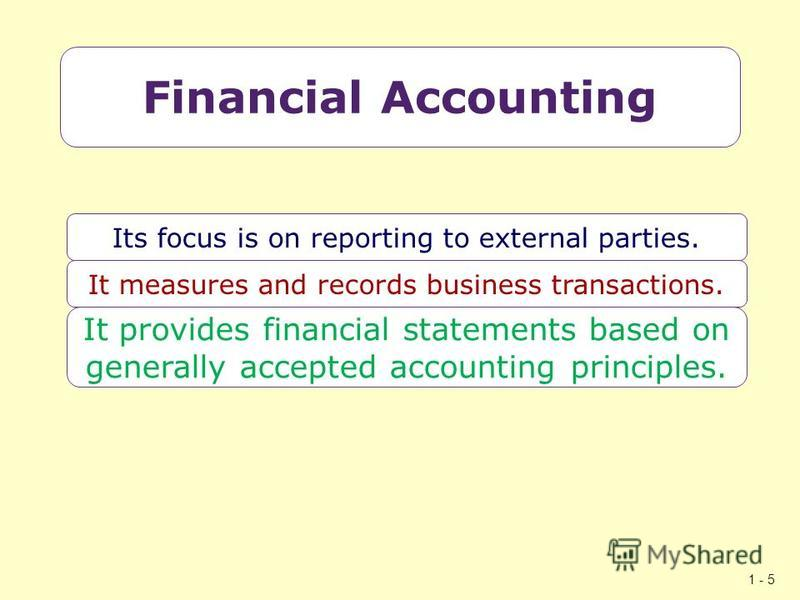 1 - 5 Financial Accounting Its focus is on reporting to external parties. It measures and records business transactions. It provides financial statements based on generally accepted accounting principles.