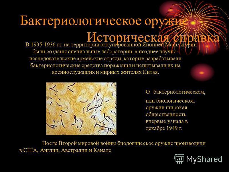 Бактериологическое оружие Историческая справка В 1935-1936 гг. на территории оккупированной Японией Маньчжурии были созданы специальные лаборатории, а позднее научно- исследовательские армейские отряды, которые разрабатывали бактериологические средст