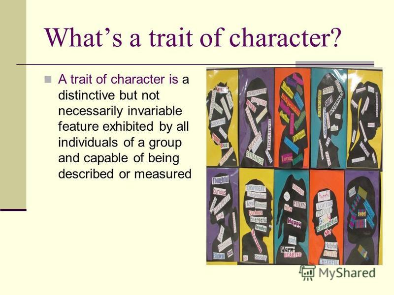 Whats a trait of character? A trait of character is a distinctive but not necessarily invariable feature exhibited by all individuals of a group and capable of being described or measured