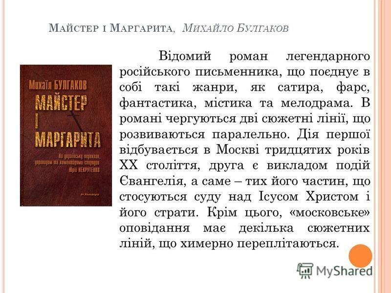 М АЙСТЕР І М АРГАРИТА, М ИХАЙЛО Б УЛГАКОВ Відомий роман легендарного російського письменника, що поєднує в собі такі жанри, як сатира, фарс, фантастика, містика та мелодрама. В романі чергуються дві сюжетні лінії, що розвиваються паралельно. Дія перш
