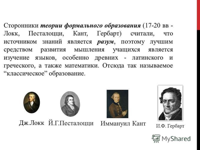 Сторонники теории формального образования (17-20 вв - Локк, Песталоцци, Кант, Гербарт) считали, что источником знаний является разум, поэтому лучшим средством развития мышления учащихся является изучение языков, особенно древних - латинского и грече