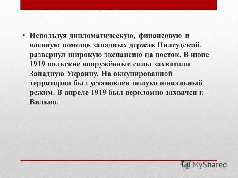 Используя дипломатическую, финансовую и военную помощь западных держав Пилсудский. развернул широкую экспансию на восток. В июне 1919 польские вооружённые силы захватили Западную Украину. На оккупированной территории был установлен полуколониальный р