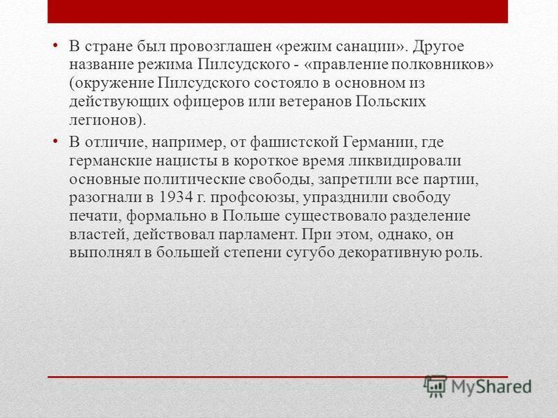 В стране был провозглашен «режим санации». Другое название режима Пилсудского - «правление полковников» (окружение Пилсудского состояло в основном из действующих офицеров или ветеранов Польских легионов). В отличие, например, от фашистской Германии,
