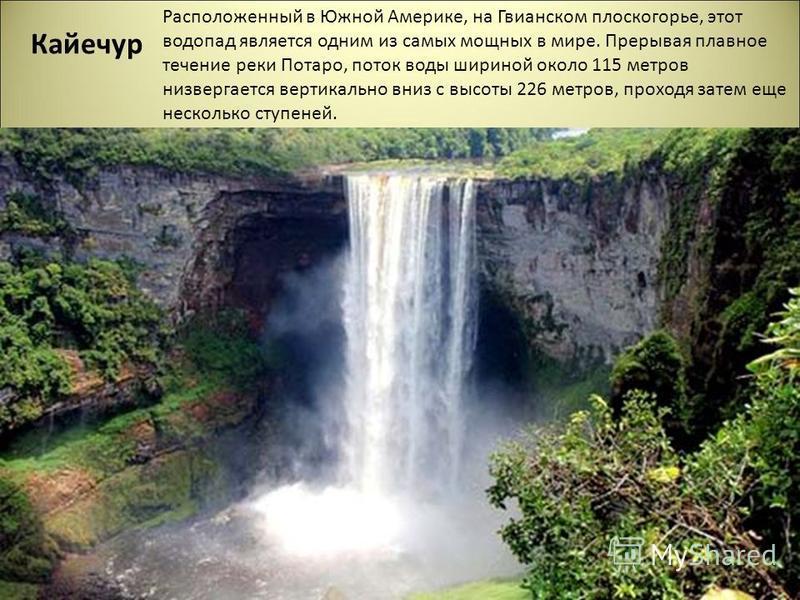 Кайечур Расположенный в Южной Америке, на Гвианском плоскогорье, этот водопад является одним из самых мощных в мире. Прерывая плавное течение реки Потаро, поток воды шириной около 115 метров низвергается вертикально вниз с высоты 226 метров, проходя