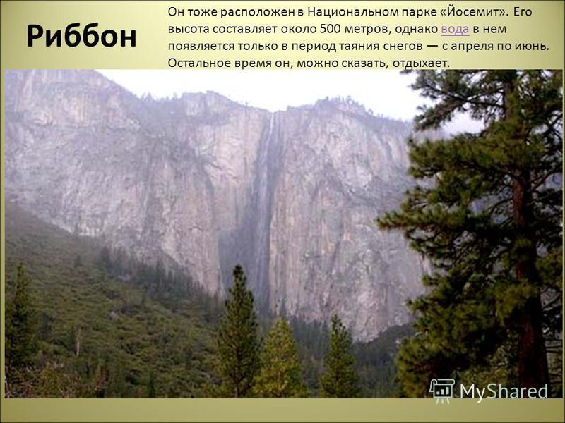 Риббон Он тоже расположен в Национальном парке «Йосемит». Его высота составляет около 500 метров, однако вода в нем появляется только в период таяния снегов с апреля по июнь. Остальное время он, можно сказать, отдыхает.вода