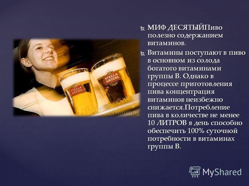 МИФ ДЕСЯТЫЙПиво полезно содержанием витаминов. МИФ ДЕСЯТЫЙПиво полезно содержанием витаминов. Витамины поступают в пиво в основном из солода богатого витаминами группы В. Однако в процессе приготовления пива концентрация витаминов неизбежно снижается