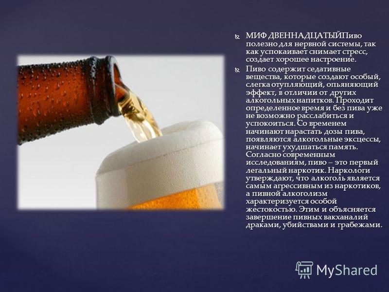 МИФ ДВЕННАДЦАТЫЙПиво полезно для нервной системы, так как успокаивает снимает стресс, создает хорошее настроение. МИФ ДВЕННАДЦАТЫЙПиво полезно для нервной системы, так как успокаивает снимает стресс, создает хорошее настроение. Пиво содержит седативн