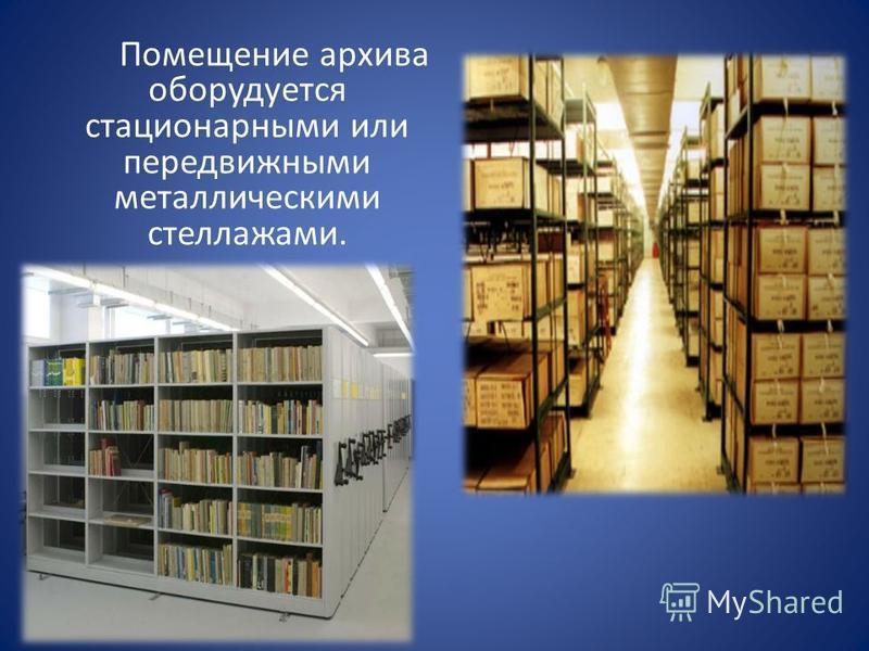Помещение архива оборудуется стационарными или передвижными металлическими стеллажами.