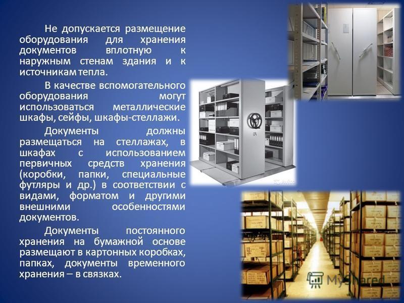 Не допускается размещение оборудования для хранения документов вплотную к наружным стенам здания и к источникам тепла. В качестве вспомогательного оборудования могут использоваться металлические шкафы, сейфы, шкафы-стеллажи. Документы должны размещат
