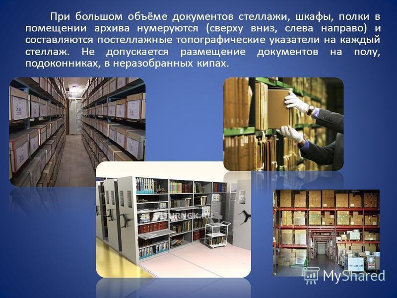 При большом объёме документов стеллажи, шкафы, полки в помещении архива нумеруются (сверху вниз, слева направо) и составляются по стеллажные топографические указатели на каждый стеллаж. Не допускается размещение документов на полу, подоконниках, в не