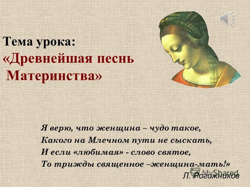 Тема урока: «Древнейшая песнь Материнства» Я верю, что женщина – чудо такое, Какого на Млечном пути не сыскать, И если «любимая» - слово святое, То трижды священное –женщина-мать!» Л. Рогожников